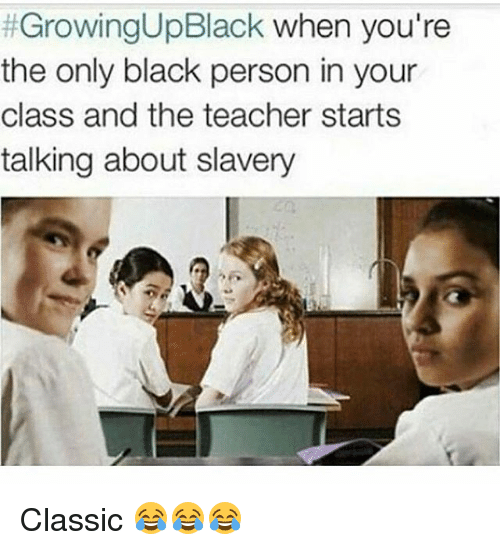 Funny, Growing Up Black, and Teacher:  #GrowingUpBlack when you're  the only black person in your  class and the teacher starts  talking about slavery Classic 😂😂😂