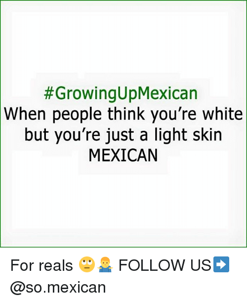 Memes, White, and Mexican:  #GrowingUpMexican  When people think you're white  but you're just a light skin  MEXICAN For reals 🙄🤷♂️ FOLLOW US➡️ @so.mexican