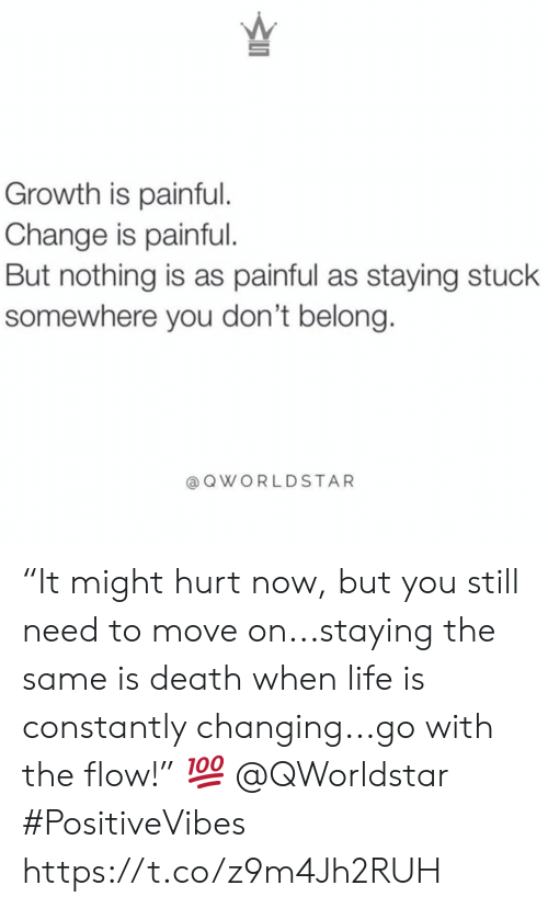 "Life, Death, and Change: Growth is painful.  Change is painful.  But nothing is as painful as staying stuck  somewhere you don't belong.  @QWORLDSTAR ""It might hurt now, but you still need to move on...staying the same is death when life is constantly changing...go with the flow!� ? @QWorldstar #PositiveVibes https://t.co/z9m4Jh2RUH"