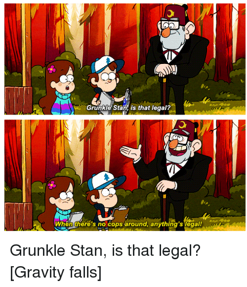 grunkle stan is that legal when theres no cops around 19023020 grunkle stan is that legal? when there's no cops around anything's