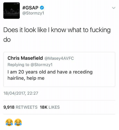 Fucking, Hairline, and Memes:  #GSAP  (a Stormzy1  Does it look like l know what to fucking  do  Chris Masefield  @Massey AVFC  Replying to @Stormzy1  I am 20 years old and have a receding  hairline, help me  18/04/2017, 22:27  9.918  RETWEETS 18K  LIKES 😂😂
