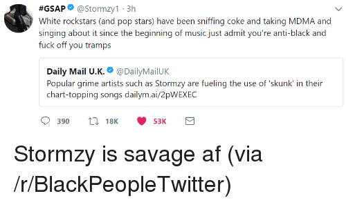 Af, Blackpeopletwitter, and Music:  #GSAP. @stormzy1.3h  White rockstars (and pop stars) have been sniffing coke and taking MDMA and  singing about it since the beginning of music just admit you're anti-black and  fuck off you tramps  Daily Mail U.K.. @DailyMailUK  Popular grime artists such as Stormzy are fueling the use of skunk' in their  chart-topping songs dailym.ai/2pWEXEC  390 18K 53K <p>Stormzy is savage af (via /r/BlackPeopleTwitter)</p>