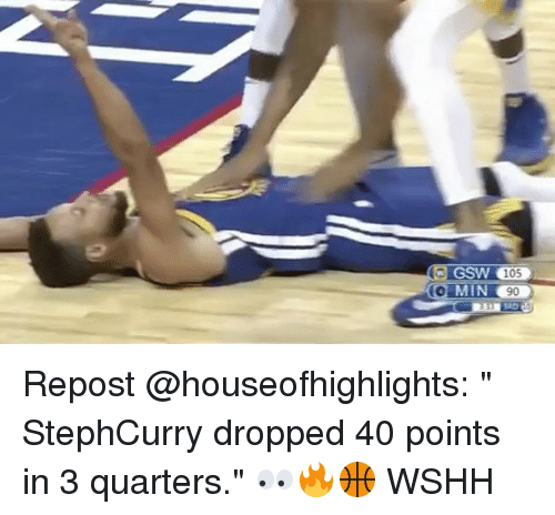 "Memes, Wshh, and 🤖: GSW 105 Repost @houseofhighlights: "" StephCurry dropped 40 points in 3 quarters."" 👀🔥🏀 WSHH"