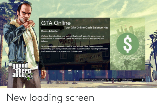 Future, Money, and Access: GTA Online  Your GTA Online Cash Balance Has  Been Adjusted  We have determined that your account illegitimately gained in-game money via  mods, cheats, or other actions. Weve adjusted your account and updated your  balance  No additional action is pending against your account. Note that accounts that  illegitimately gain money in the future will be subject to action including the Cheater  Pool, account reset or suspension of Online access.  PISVASSER  gRand  LIQUOR  iheFt  2xs and RP Stockpile Adversary Mode RB  Story Mode  A  Loading Online: New loading screen