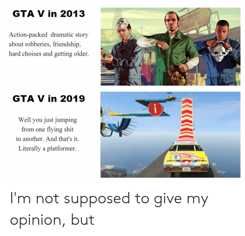 Gta V, Shit, and Friendship: GTA V in 2013  Action-packed dramatic story  about robberies, friendship,  hard choises and getting older.  GTA V in 2019  Well you just jumping  from one flying shit  to another. And that's it.  Literally a platformer I'm not supposed to give my opinion, but