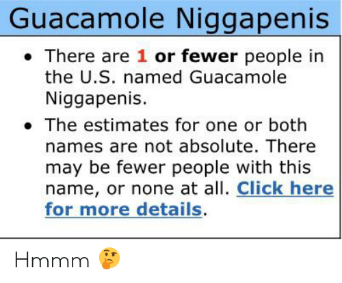 Click, Guacamole, and Dank Memes: Guacamole Niggapenis  There are 1 or fewer people in  the U.S. named Guacamole  Niggapenis.  The estimates for one or both  names are not absolute. There  may be fewer people with this  name, or none at all. Click here  for more details Hmmm 🤔