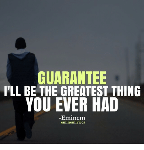 GUARANTEE ILL BE THE GREATEST THING YOU EVER HAD -Eminem