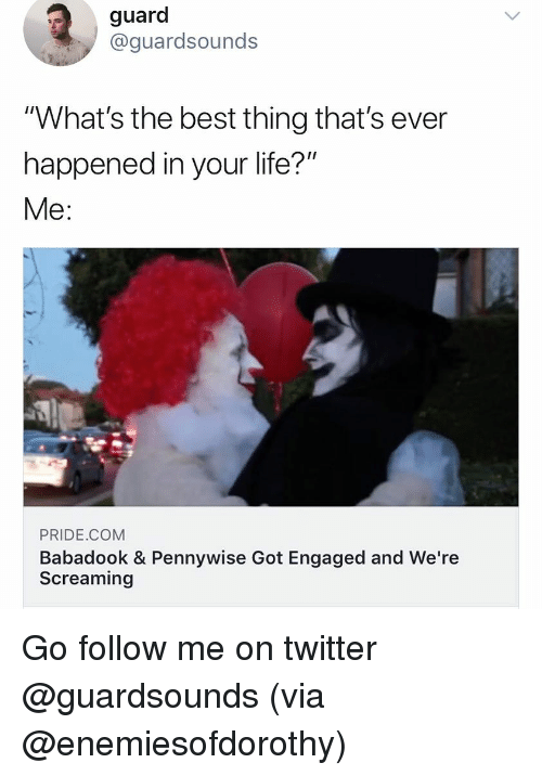 """Dank, Life, and Twitter: guard  @guardsounds  """"What's the best thing that's ever  happened in your life?  Me:  PRIDE.COM  Babadook & Pennywise Got Engaged and We're  Screaming Go follow me on twitter @guardsounds (via @enemiesofdorothy)"""