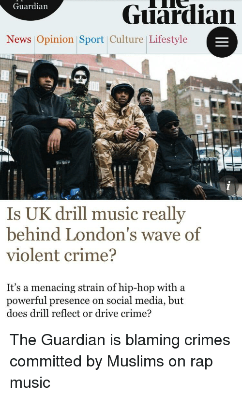 Crime, Music, and News: Guardian  Guardian  News Opinion |Sport Culture Lifestyle  Is UK drill music reallv  behind London's wave of  violent crime?  It's a menacing strain of hip-hop with a  powerful presence on social media, but  does drill reflect or drive crime?