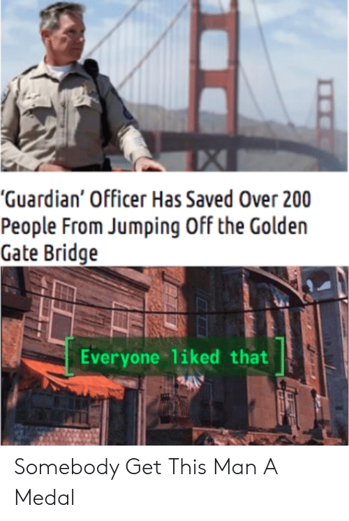 """Guardian, Gate, and Golden Gate Bridge: """"Guardian' Officer Has Saved Over 200  People From Jumping Off the Golden  Gate Bridge  Everyone liked that Somebody Get This Man A Medal"""