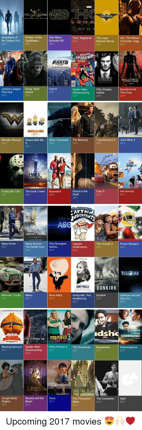 CoCo, John Wick, and Lego: Guardians of  Pirates of the  the Galaxy Vol  Caribbean:  2017  2017  Justice League:  Kong: Skull  Part One  Island  2017  2017  STAR  Star Wars:  Episode VIII  2017  FAST8  Fast 8  2017  BATMAN  JULY 28, 2  Thor: Ragnarok  The Lego  xxx: The Return  Batman Movie  of Xander Cage  2017  2017  MAN  Fifty Shades  Resident Evil  Spider-Man  Homecoming Darker  The Final.  2017  2017  2017   SUM  201  Wonder Woman  Despicable Me  Alien: Covenant The Mummy  2017  2017  2017  2017  Ghost in the  Friday the 13th  The Dark Tower  Baywatch  Shell  2017  2017  2017  2017  Transformers 5  John Wick 2  2017  2017  Cars 3  Get Smurfy  2017  2017   PARTAEN  THE DI  DEATH  Baby Driver  Maze Runner:  The Divergent  Captain  The Croods 2  Power Rangers  The Death Cure  Series  Underpants  2017  2017  2017  2017  2017  2017  DUNKIRK  AMITYVILLE  Boss Baby  Monster Trucks  Mena  Amityville: The  Dunkirk  Valerian and the  City of a...  Awakening  2017  2017  2017  2017  2017   dsh  SUBMERGENCE  PITCHPERFECT  Blazing Samurai  Spider-Man:  Pitch Perfect 3  The Snowman  Baadshaho  Submergence  Homecoming  2017  2017  2017  2017  2017  A BEAST  Jungle Book:  Beauty and the  Coco  The Thousand The Comedian  Split  Miles  2017  2017  Origins  Beast  2017  2017  2017  2017 Upcoming 2017 movies 😍🙌🏻❤️