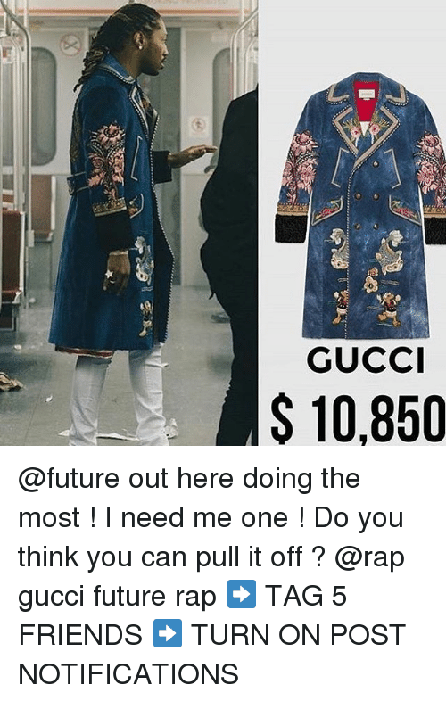 Friends, Future, and Gucci: GUCC  $ 10,850 @future out here doing the most ! I need me one ! Do you think you can pull it off ? @rap gucci future rap ➡️ TAG 5 FRIENDS ➡️ TURN ON POST NOTIFICATIONS