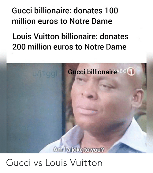 Gucci, Reddit, and Louis Vuitton: Gucci billionaire: donates 100  million euros to Notre Dame  Louis Vuitton billionaire: donates  200 million euros to Notre Dame  Gucci billionaireABCGD  Amlaioke to you? Gucci vs Louis Vuitton
