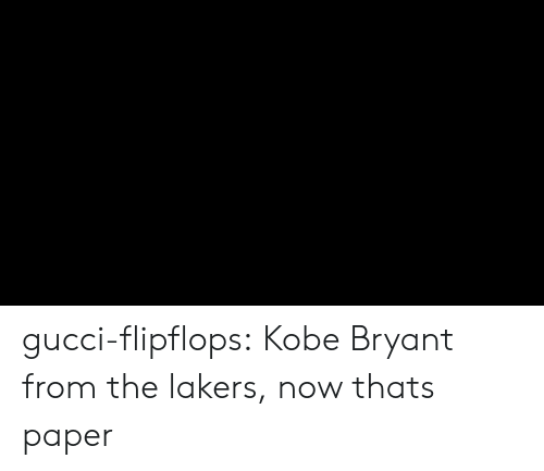 Gucci, Kobe Bryant, and Los Angeles Lakers: gucci-flipflops:  Kobe Bryant from the lakers, now thats paper