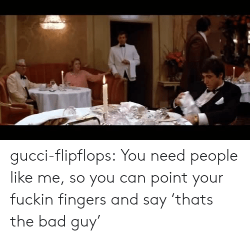 Bad, Gucci, and Tumblr: gucci-flipflops:  You need people like me, so you can point your fuckin fingers and say 'thats the bad guy'