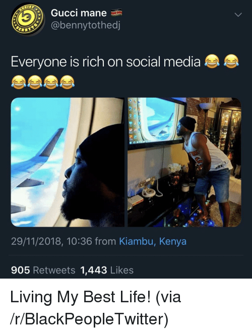 Blackpeopletwitter, Gucci, and Gucci Mane: Gucci mane  @bennytothed  Everyone is rich on social media  29/11/2018, 10:36 from Kiambu, Kenya  905 Retweets 1,443 Likes Living My Best Life! (via /r/BlackPeopleTwitter)