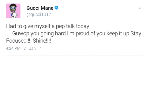 Gucci, Gucci Mane, and Today: Gucci Mane  @gucci1017  Had to give myself a pep talk today  Guwop you going hard I'm proud of you keep it up Stay  Focused!!!Shine!!!  4:34 PM-21 Jan 17