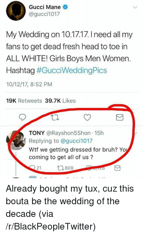 Blackpeopletwitter, Bruh, and Fresh: Gucci Mane  @gucci1017  My Wedding on 10.17.17. I need all my  fans to get dead fresh head to toe in  ALL WHITE! Girls Boys Men Women  Hashtag #GucciWeddingPics  10/12/17, 8:52 PM  19K Retweets 39.7K Likes  TONY @Rayshon5Shon 15h  Replying to @gucci1017  Wtf we getting dressed for bruh? Yo  coming to get all of us?  21  809 <p>Already bought my tux, cuz this bouta be the wedding of the decade (via /r/BlackPeopleTwitter)</p>