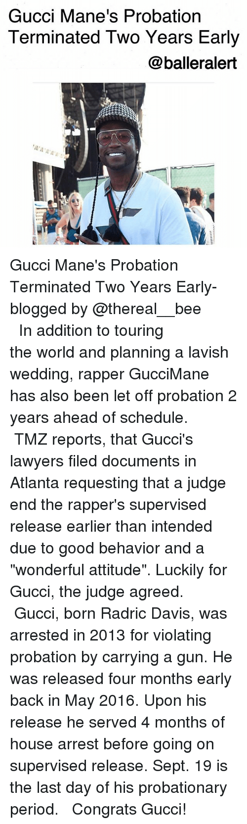 "Gucci, Memes, and Period: Gucci Mane's Probation  Terminated Two Years Early  @balleralert Gucci Mane's Probation Terminated Two Years Early-blogged by @thereal__bee ⠀⠀⠀⠀⠀⠀⠀⠀⠀ ⠀⠀ In addition to touring the world and planning a lavish wedding, rapper GucciMane has also been let off probation 2 years ahead of schedule. ⠀⠀⠀⠀⠀⠀⠀⠀⠀ ⠀⠀ TMZ reports, that Gucci's lawyers filed documents in Atlanta requesting that a judge end the rapper's supervised release earlier than intended due to good behavior and a ""wonderful attitude"". Luckily for Gucci, the judge agreed. ⠀⠀⠀⠀⠀⠀⠀⠀⠀ ⠀⠀ Gucci, born Radric Davis, was arrested in 2013 for violating probation by carrying a gun. He was released four months early back in May 2016. Upon his release he served 4 months of house arrest before going on supervised release. Sept. 19 is the last day of his probationary period. ⠀⠀⠀⠀⠀⠀⠀⠀⠀ ⠀⠀ Congrats Gucci!"