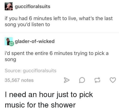 a0a86e15 Music, Shower, and Live: guccifloralsuits if you had 6 minutes left to live.  I need an hour just ...