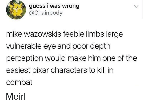 Pixar, Guess, and Perception: guess i was wrong  aChainbody  mike wazowskis feeble limbs large  vulnerable eye and poor depth  perception would make him one of the  easiest pixar characters to kill in  combat Meirl