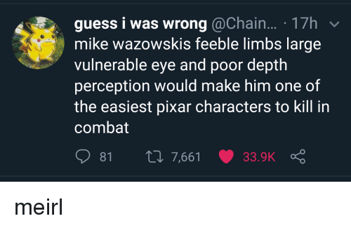Pixar, Guess, and Perception: guess i was wrong @Chain... 17h  mike wazowskis feeble limbs large  vulnerable eye and poor depth  perception would make him one of  the easiest pixar characters to kill in  combat meirl
