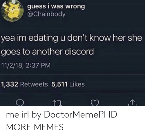 Dank, Memes, and Target: guess i was wrong  @Chainbody  yea im edating u don't know her she  goes to another discord  11/2/18, 2:37 PM  1,332 Retweets 5,511 Likes  T. me irl by DoctorMemePHD MORE MEMES