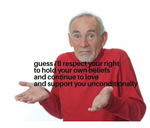 Love, Respect, and Guess: guess i'll respect your right  to hold your own beliefs  and continue to love  and support you unconditionally