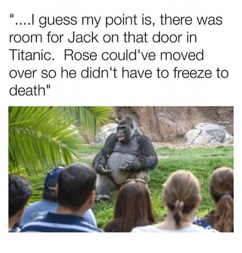 "Dank, Titanic, and Death: "".... guess my point is, there was  room for Jack on that door in  Titanic. Rose could've moved  over so he didn't have to freeze to  death"""