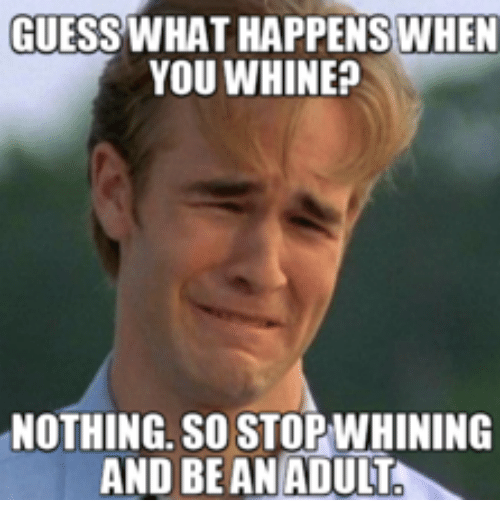 Adult, Adultism, and Whining: GUESS WHAT HAPPENS WHEN  YOU WHINE  NOTHING. SO STOPWHINING  AND BE AN ADULT