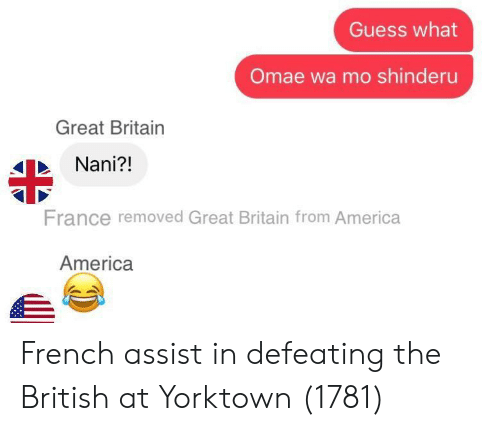 America, France, and Guess: Guess what  Omae wa mo shinderu  Great Britain  Nani?!  France removed Great Britain from America  America French assist in defeating the British at Yorktown (1781)