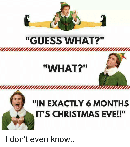 Its Christmas Eve.Guess What What In Exactly 6 Months It S Christmas Eve