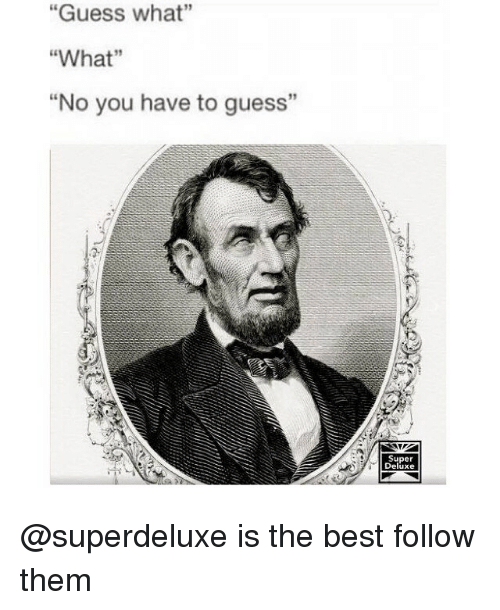 "Best, Guess, and Girl Memes: ""Guess what""  ""What""  ""No you have to guess""  Super  Deluxe @superdeluxe is the best follow them"