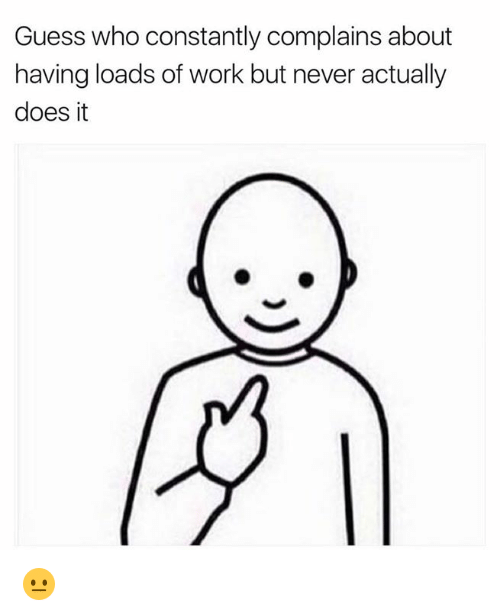 Work, Guess, and Guess Who: Guess who constantly complains about  having loads of work but never actually  does it 😐