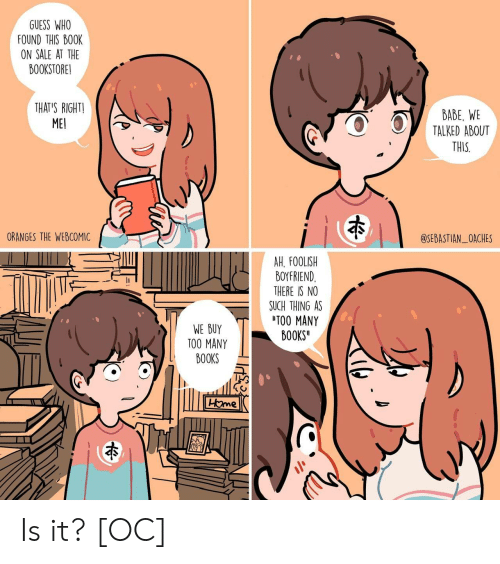 Books, Guess, and Boyfriend: GUESS WHO  FOUND THIS BO0K  ON SALE AT THE  BOOKSTORE!  THAT'S RIGHTI  ME  BABE, WE  TALKED ABOUT  THIS  ORANGES THE WEBCOMIC  @SEBASTIAN_OACHES  AH. FOOLISH  BOYFRIEND  THERE IS NO  SUCH THING AS  TOO MANY  BOOKS  WE BUY  TOO MANY  BOOKS Is it? [OC]
