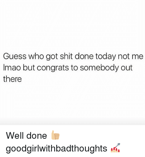 Memes, Shit, and Guess: Guess who got shit done today not me  Imao but congrats to somebody out  there Well done 👍🏼 goodgirlwithbadthoughts 💅🏼