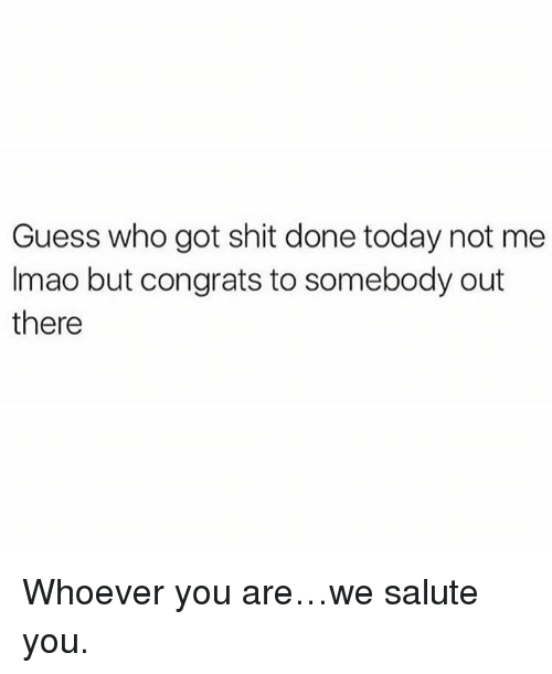 Memes, Shit, and Guess: Guess who got shit done today not me  Imao but congrats to somebody out  there Whoever you are…we salute you.