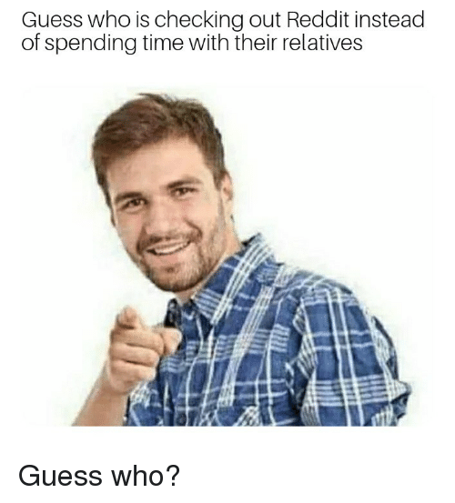 Reddit, Guess, and Time: Guess who is checking out Reddit instead  of spending time with their relatives Guess who?