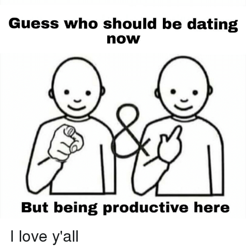 Dating, Love, and Reddit: Guess who should be dating  now  But being productive here