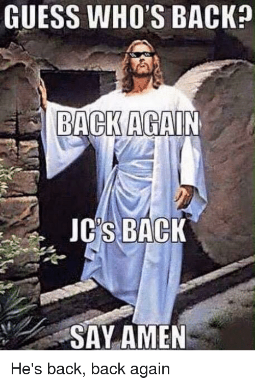 Guess, Dank Christian, and Back: GUESS WHO'S BACK  BACK AGAIN  JCS BACK  SAY AMEN He's back, back again