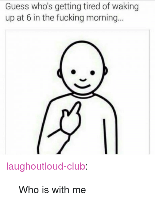 """Club, Fucking, and Tumblr: Guess who's getting tired of waking  up at 6 in the fucking morning <p><a href=""""http://laughoutloud-club.tumblr.com/post/157567718737/who-is-with-me"""" class=""""tumblr_blog"""">laughoutloud-club</a>:</p>  <blockquote><p>Who is with me</p></blockquote>"""