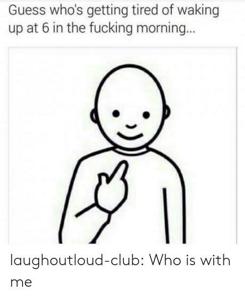 Club, Fucking, and Tumblr: Guess who's getting tired of waking  up at 6 in the fucking morning laughoutloud-club:  Who is with me