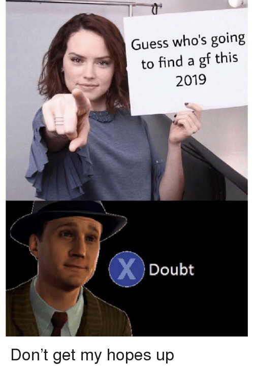 Guess, Doubt, and Don: Guess who's going  to find a gf this  2019  Doubt Don't get my hopes up