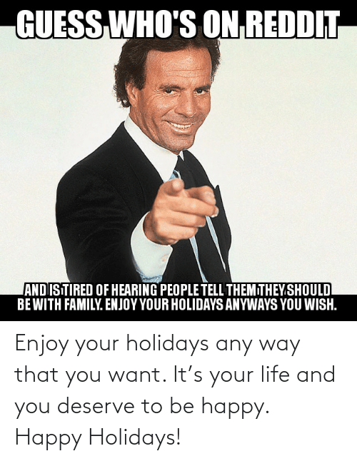 Family, Life, and Reddit: GUESS  WHO'S ON REDDIT  ANDISTIRED OF HEARING PEOPLE TELL THEMITHEY.SHOULD  BEWITH FAMILY. ENJOY YOUR HOLIDAYS ANYWAYS YOU WISH. Enjoy your holidays any way that you want. It's your life and you deserve to be happy. Happy Holidays!