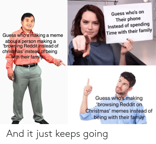 Christmas, Family, and Meme: Guess who's on  Their phone  Instead of spending  Time with their family  Guess who's making a meme  about a person making a  'browsing Reddit instead of  christmas' instead of being  with their family  Guess who's making  'browsing Reddit on  Christmas' memes instead of  being with their family And it just keeps going