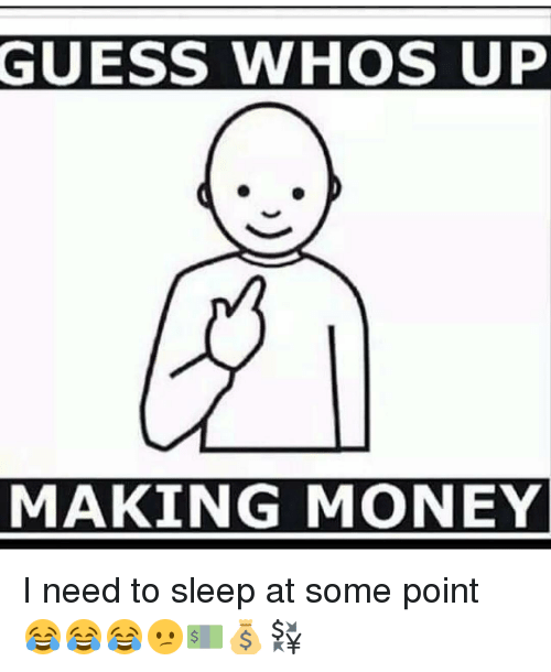 guess whos up making money i need to sleep at 12159371 guess whos up making money i need to sleep at some point