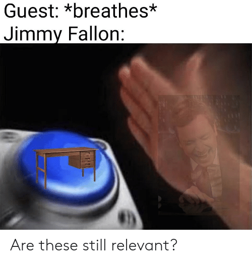 Jimmy Fallon, Still, and Jimmy: Guest: *breathes*  Jimmy Fallon: Are these still relevant?