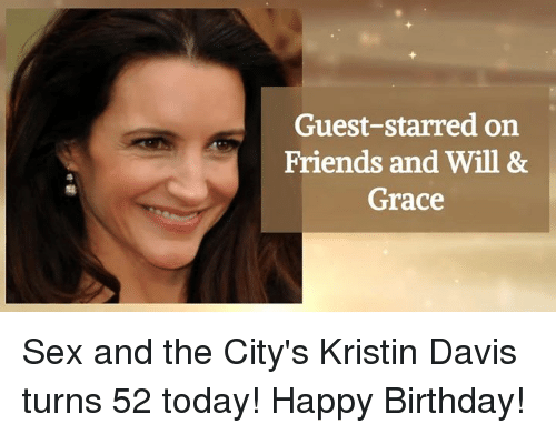 Birthday, Memes, and 🤖: Guest-starred on  Friends and Will &  Grace Sex and the City's Kristin Davis turns 52 today! Happy Birthday!