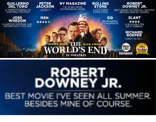 Blockbuster, Funny, and Robert Downey Jr.: GUILLERMO  DEL TORO  A PERFECT ENDING TO  PETER  JACKSON  I LOVED IT  NY MAGAZINE  THE YEAR'S MOST  ENTERTAINING MOVIE!  ROLLING  STONE  SHEER COMIC  PERFECTION  ROBERT  DOWNEY JR.  BEST MOVIE I'VE SEEN ALL SUMMER.  BESIDES MINE OF COURSE  A RIOTOUS TRILOGY!  MSN  Joss  WHEDON  HILARIOUS, EXCITING, AND  GQ  RIP-ROARING  IT'S HILARIOUS!  SLANT  A BLOCKBUSTER  SCI-FI COMEDY!  UNEXPECTEDLY MOVING!  RICHARD  ROEPER  FUNNY AS HELL  SIMON PEGG  NICK FRO  MUST  LIST  WORLD'S ENDs  FRES  Entertainment oates  IN THEATRES   ROBERT  DOWNEY JR.  BEST MOVIE I'VE SEEN ALL SUMMER.  BESIDES MINE OF COURSE