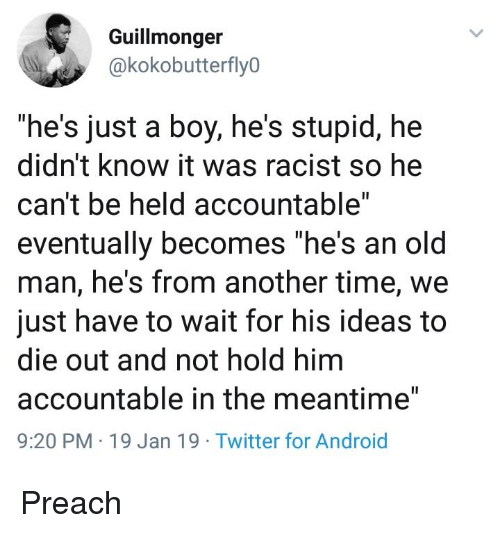 "Android, Old Man, and Preach: Guillmonger  @kokobutterfly0  ""he's just a boy, he's stupid, hee  didn't know it was racist so he  can't be held accountable""  eventually becomes ""he's an old  man, he's from another time, we  just have to wait for his ideas to  die out and not hold him  accountable in the meantime""  9:20 PM 19 Jan 19 Twitter for Android Preach"